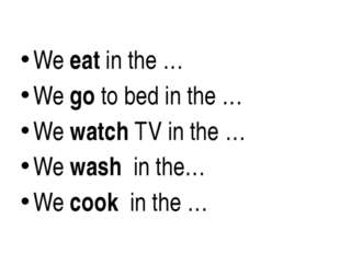 We eat in the … We go to bed in the … We watch TV in the … We wash in the… W