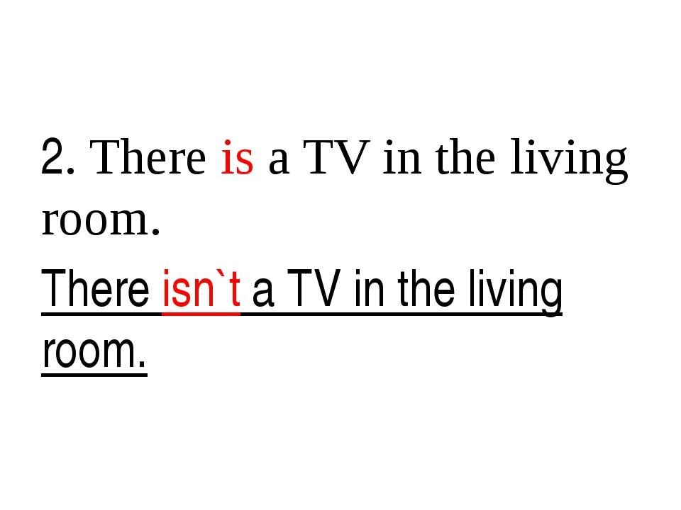 2. There is a TV in the living room. There isn`t a TV in the living room.