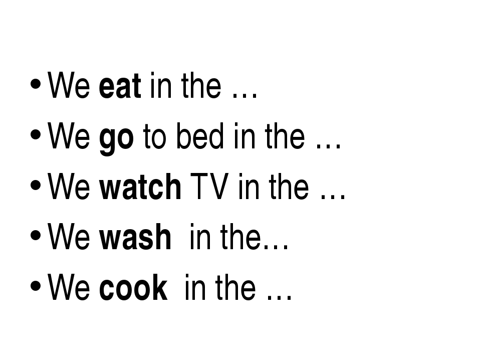 We eat in the … We go to bed in the … We watch TV in the … We wash in the… W...