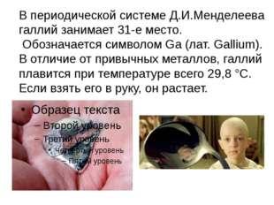 В периодической системе Д.И.Менделеева галлий занимает 31-е место. Обозначает