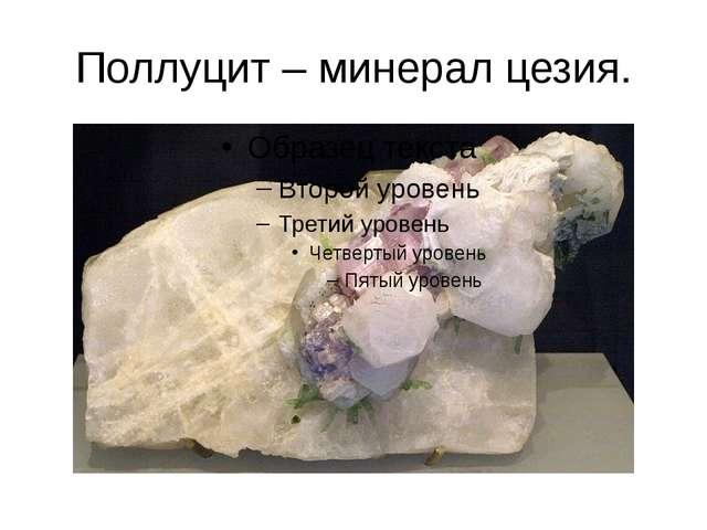 Поллуцит – минерал цезия.