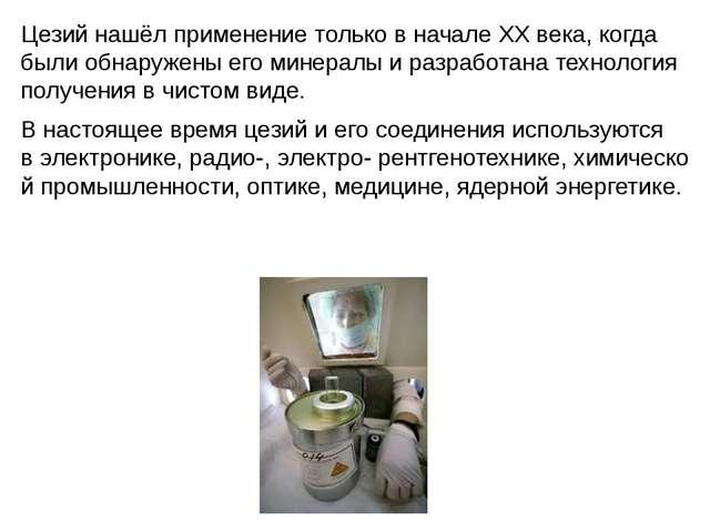 Цезий нашёл применение только в начале XX века, когда были обнаружены его мин...