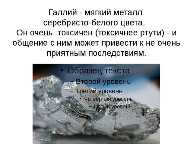 Галлий - мягкий металл серебристо-белого цвета. Он очень токсичен (токсичнее...