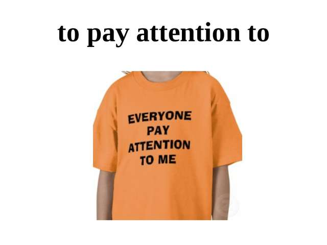 to pay attention to
