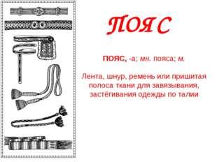 ПОЯС ПОЯС,-а;мн.пояса;м. Лента, шнур, ремень или пришитая полоса ткани д