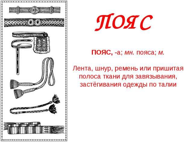 ПОЯС ПОЯС,-а;мн.пояса;м. Лента, шнур, ремень или пришитая полоса ткани д...