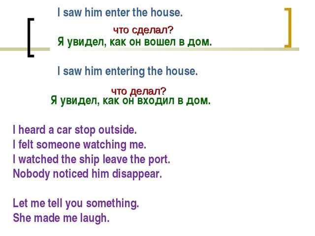 I saw him enter the house. Я увидел, как он вошел в дом. I saw him entering...