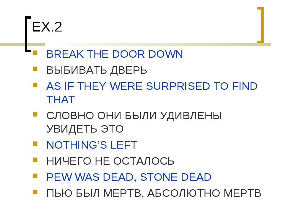 EX.2 BREAK THE DOOR DOWN ВЫБИВАТЬ ДВЕРЬ AS IF THEY WERE SURPRISED TO FIND THA...