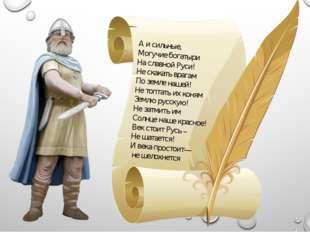 А и сильные, Могучие богатыри На славной Руси! Не скакать врагам По земле наш