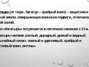 Богатыри (от тюрк. багатур – храбрый воин) – защитники русской земли, соверша