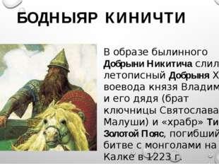 БОДНЫЯР КИНИЧТИ В образе былинного Добрыни Никитича слились: летописный Добр