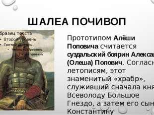ШАЛЕА ПОЧИВОП Прототипом Алёши Поповича считается суздальский боярин Алексан