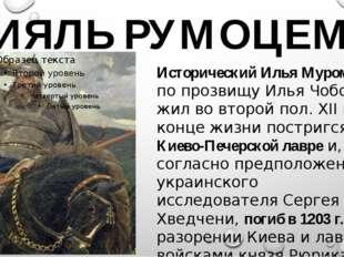 ИЯЛЬ РУМОЦЕМ Исторический Илья Муромец по прозвищу Илья Чоботок жил во второй