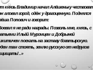 Тут князь Владимир начал Алёшеньку чествовать, пожаловал город, одёжу драгоце