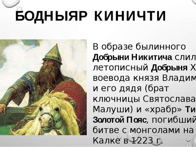 БОДНЫЯР КИНИЧТИ В образе былинного Добрыни Никитича слились: летописный Добр...