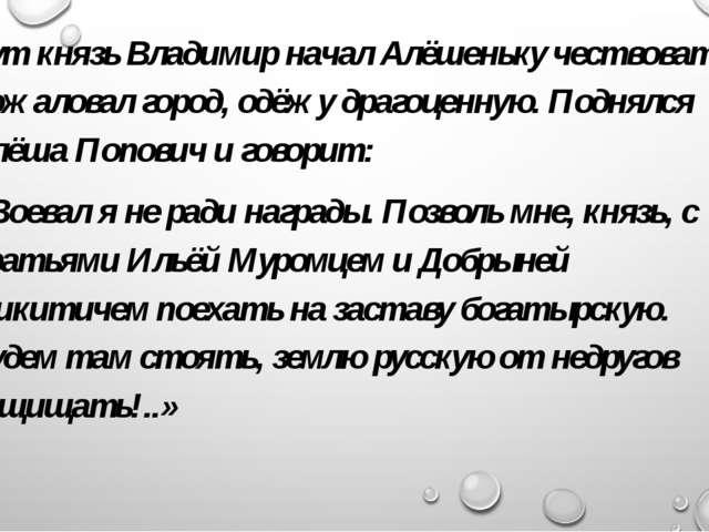 Тут князь Владимир начал Алёшеньку чествовать, пожаловал город, одёжу драгоце...