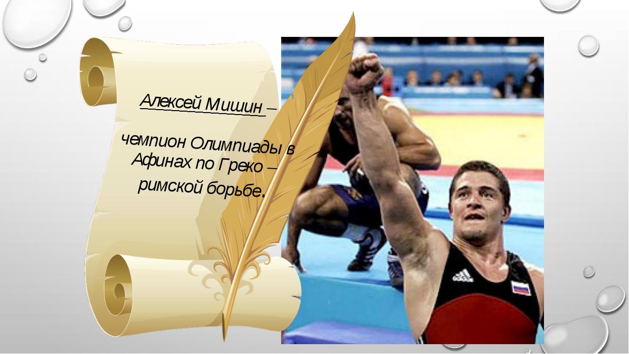 Алексей Мишин – чемпион Олимпиады в Афинах по Греко – римской борьбе.