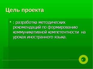 Цель проекта : разработка методических рекомендаций по формированию коммуника