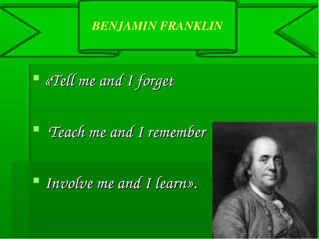 «Tell me and I forget Teach me and I remember Involve me and I learn». BENJAM...