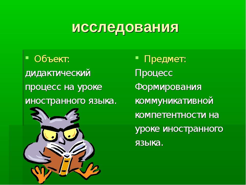 исследования Объект: дидактический процесс на уроке иностранного языка. Предм...