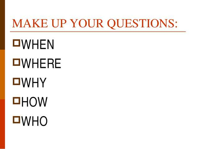 MAKE UP YOUR QUESTIONS: WHEN WHERE WHY HOW WHO