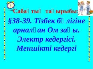 Сабақтың тақырыбы: §38-39. Тізбек бөлігіне арналған Ом заңы. Электр кедергісі