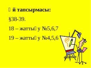 Үй тапсырмасы: §38-39. 18 – жаттығу №5,6,7 19 – жаттығу №4,5,6