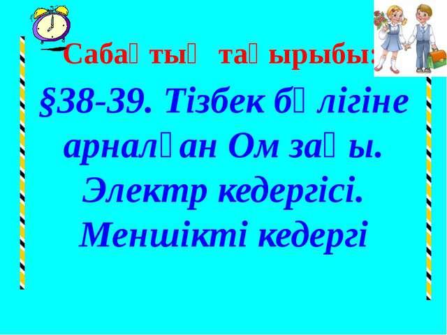 Сабақтың тақырыбы: §38-39. Тізбек бөлігіне арналған Ом заңы. Электр кедергісі...