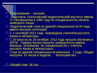 Образование - высшее Закончила Кокчетавский педагогический институт имени Ч.