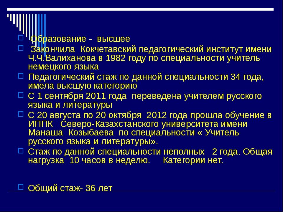 Образование - высшее Закончила Кокчетавский педагогический институт имени Ч....