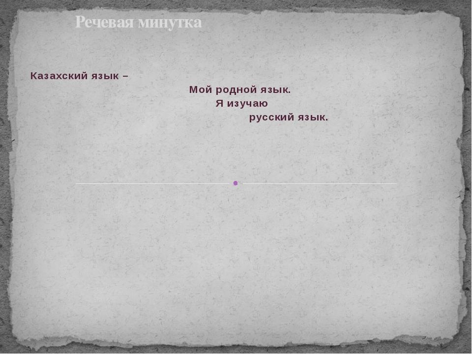 Казахский язык – Мой родной язык. Я изучаю русский язык. Речевая минутка