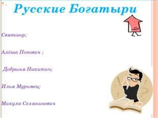 . Святогор; Алёша Попович ; Добрыня Никитич; Илья Муромец; Микула Селянинович