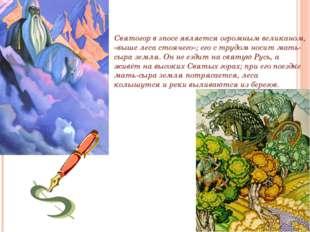. Святогор Святогор в эпосе является огромным великаном, «выше леса стоячего»