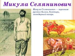 . Микула Селянинович Микула Селянинович — персонаж русских былин, богатырь, л
