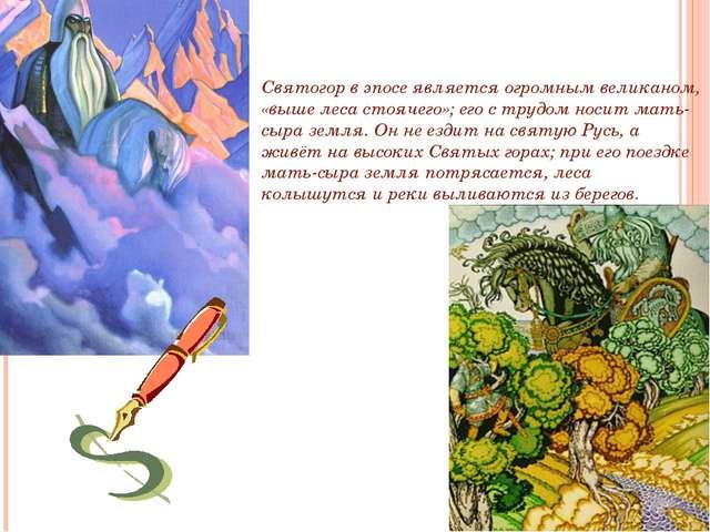 . Святогор Святогор в эпосе является огромным великаном, «выше леса стоячего»...