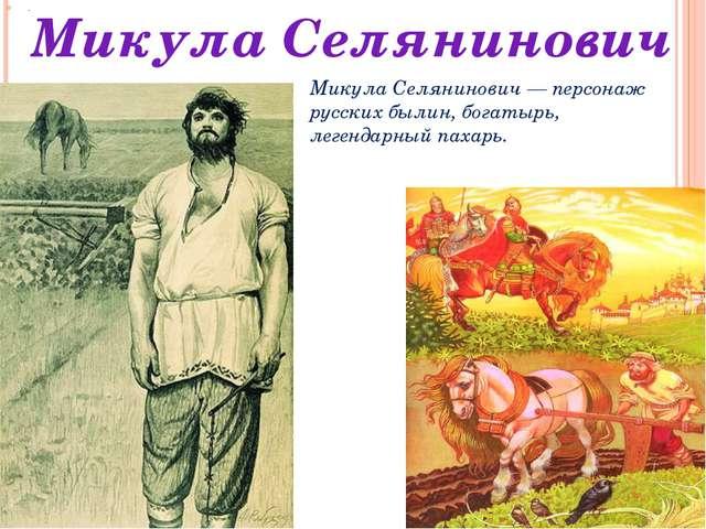 . Микула Селянинович Микула Селянинович — персонаж русских былин, богатырь, л...