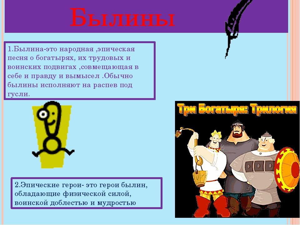 Былины 1.Былина-это народная ,эпическая песня о богатырях, их трудовых и вои...