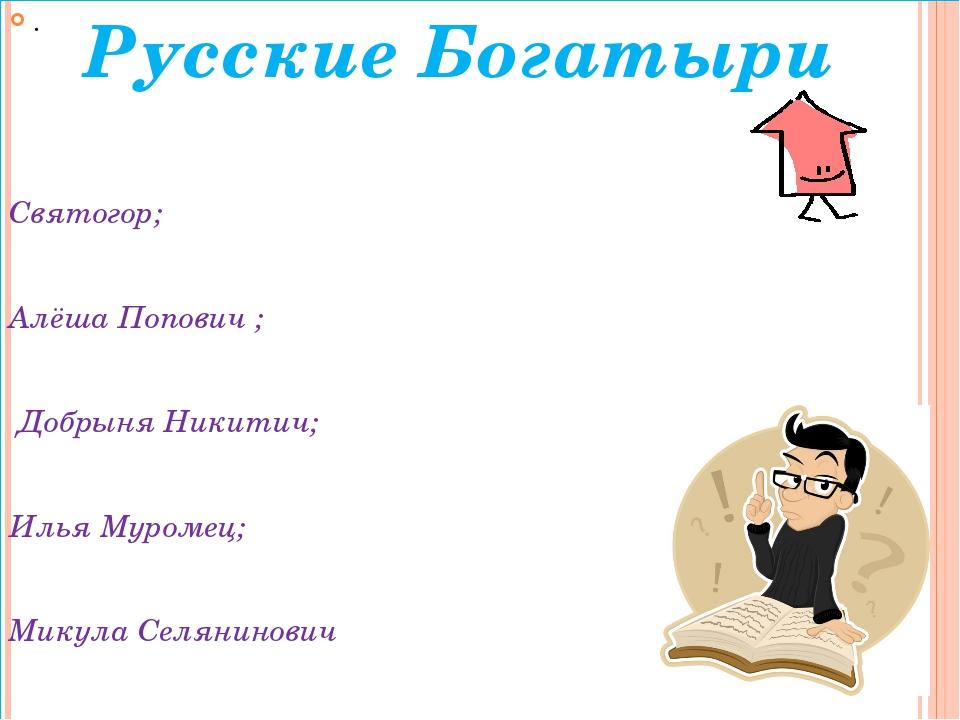. Святогор; Алёша Попович ; Добрыня Никитич; Илья Муромец; Микула Селянинович...