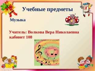 Учебные предметы Музыка Учитель: Волкова Вера Николаевна кабинет 108