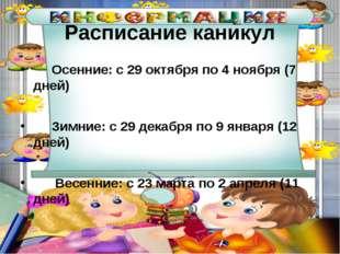 Расписание каникул Осенние: с 29 октября по 4 ноября (7 дней) Зимние: с 29 де