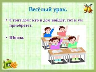 Весёлый урок. Стоит дом: кто в дом войдёт, тот и ум приобретёт. Школа.