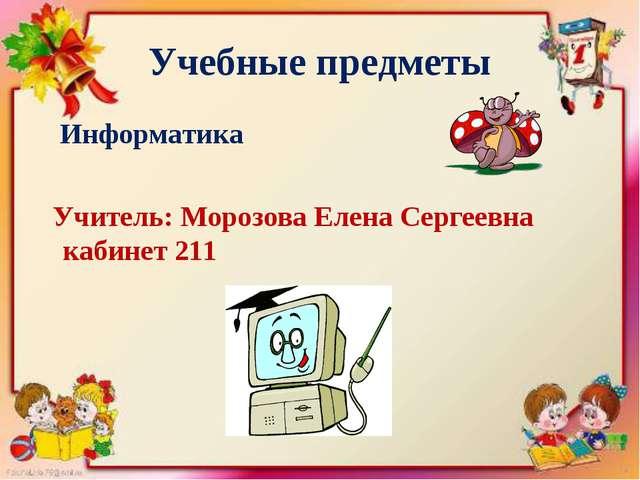 Учебные предметы Информатика Учитель: Морозова Елена Сергеевна кабинет 211