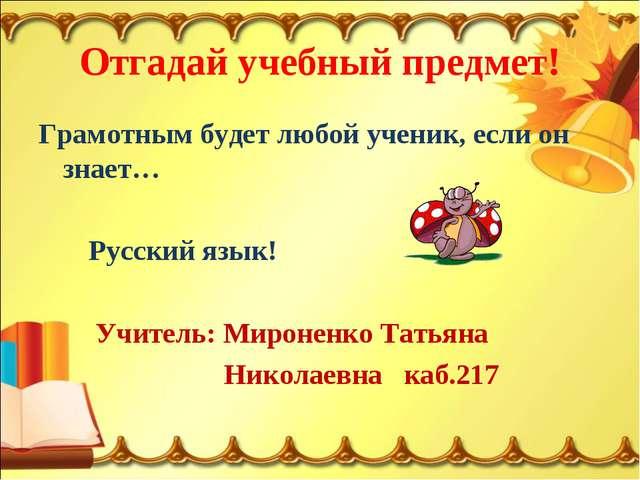 Отгадай учебный предмет! Грамотным будет любой ученик, если он знает… Русский...
