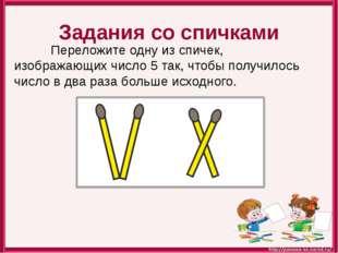 Задания со спичками Переложите одну из спичек, изображающих число 5 так, чтоб