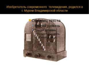 Изобретатель современного телевидения, родился в г. Муром Владимирской области