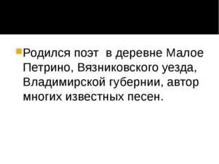 Родился поэт в деревне Малое Петрино, Вязниковского уезда, Владимирской губе