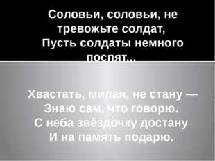 Соловьи, соловьи, не тревожьте солдат, Пусть солдаты немного поспят... Хва
