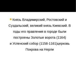 Князь Владимирский, Ростовский и Суздальский, великий князь Киевский. В годы