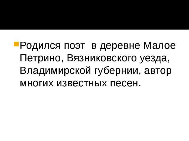 Родился поэт в деревне Малое Петрино, Вязниковского уезда, Владимирской губе...