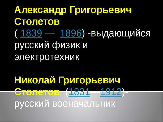 Александр Григорьевич Столетов ( 1839—1896) -выдающийся русский физик и э...